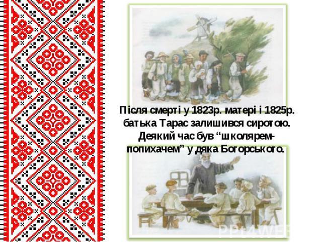 """Після смерті у 1823р. матері і 1825р. батька Тарас залишився сиротою. Деякий час був """"школярем-попихачем"""" у дяка Богорського."""