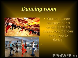 You can dance because in this center there are instructors that can teach you to