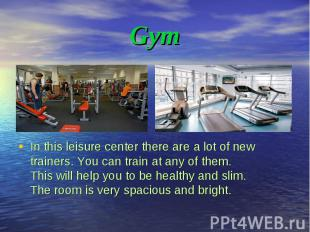 In this leisure center there are a lot of new trainers. You can train at any of