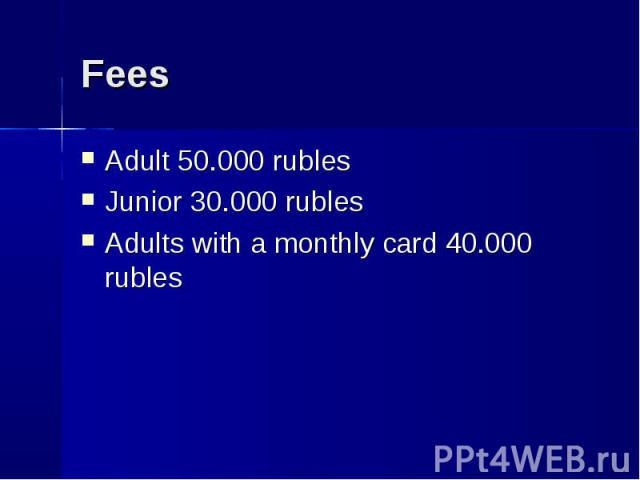 Adult 50.000 rubles Adult 50.000 rubles Junior 30.000 rubles Adults with a monthly card 40.000 rubles