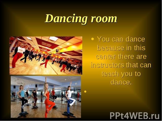 You can dance because in this center there are instructors that can teach you to dance. You can dance because in this center there are instructors that can teach you to dance.