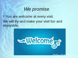 We promise You are welcome at every visit. We will try and make your visit fun a