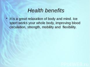 Health benefits It is a great relaxation of body and mind. Ice sport works your