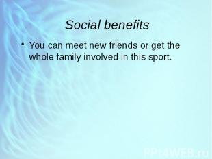 Social benefits You can meet new friends or get the whole family involved in thi