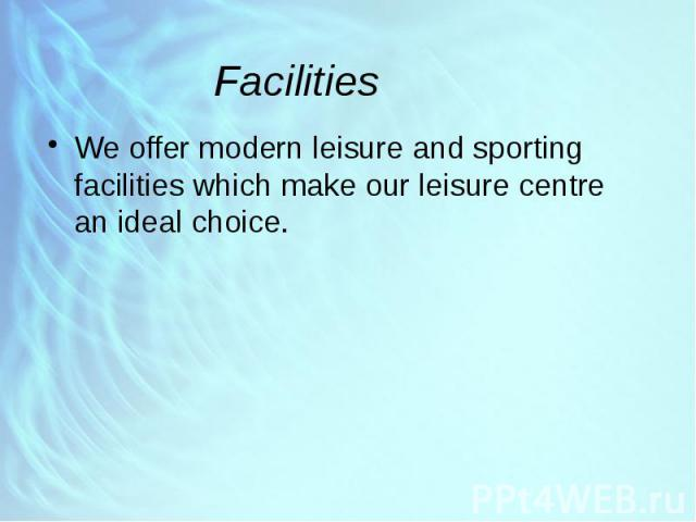 Facilities We offer modern leisure and sporting facilities which make our leisure centre an ideal choice.