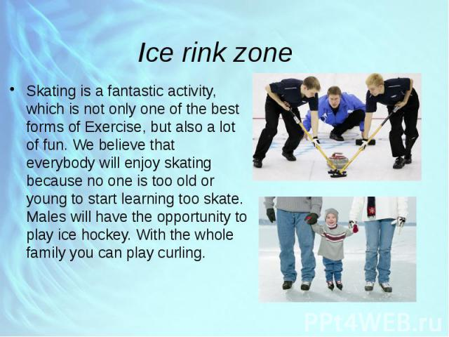 Ice rink zone Skating is a fantastic activity, which is not only one of the best forms of Exercise, but also a lot of fun. We believe that everybody will enjoy skating because no one is too old or young to start learning too skate. Males will have t…
