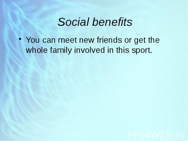 Social benefits You can meet new friends or get the whole family involved in this sport.