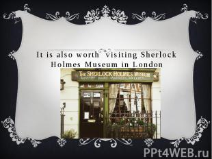 It is also worth visiting Sherlock Holmes Museum in London