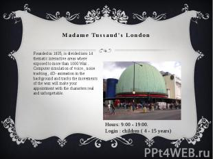 Madame Tussaud's London Founded in 1835, is divided into 14 thematic interactive