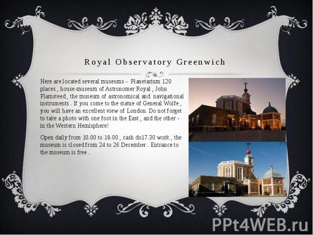 Royal Observatory Greenwich Here are located several museums - Planetarium 120 places , house-museum of Astronomer Royal , John Flamsteed , the museum of astronomical and navigational instruments . If you come to the statue of General Wolfe , you wi…