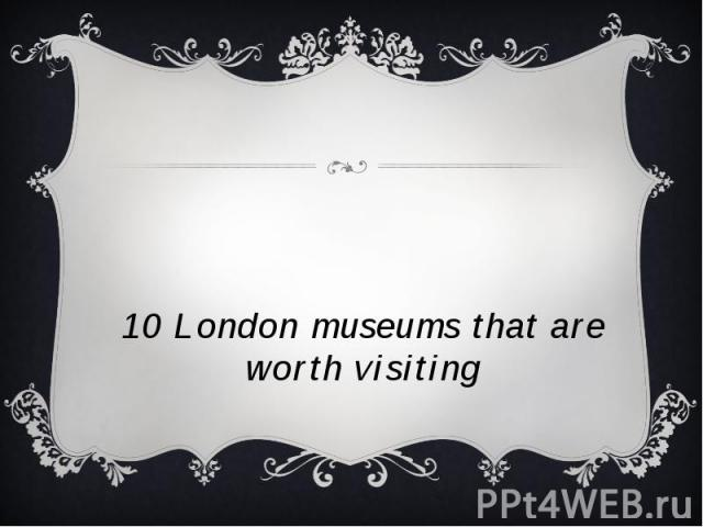 10 London museums that are worth visiting