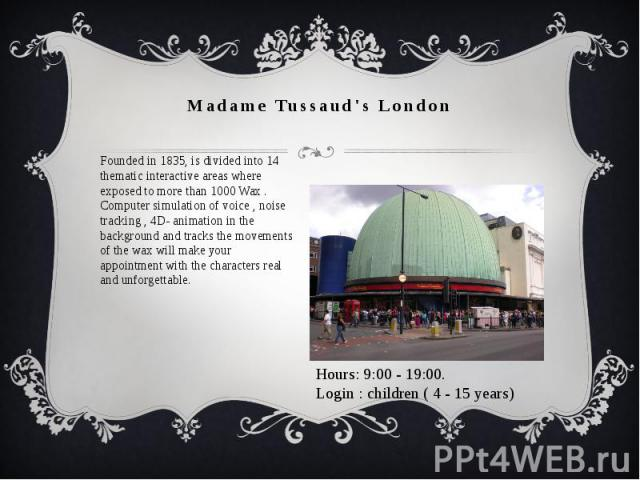 Madame Tussaud's London Founded in 1835, is divided into 14 thematic interactive areas where exposed to more than 1000 Wax . Computer simulation of voice , noise tracking , 4D- animation in the background and tracks the movements of the wax will mak…