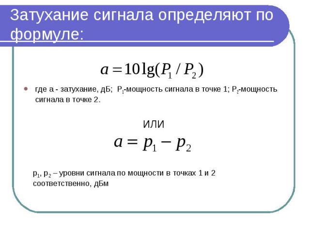 где а - затухание, дБ; P1-мощность сигнала в точке 1; P2-мощность сигнала в точке 2.где а - затухание, дБ; P1-мощность сигнала в точке 1; P2-мощность сигнала в точке 2.ИЛИ