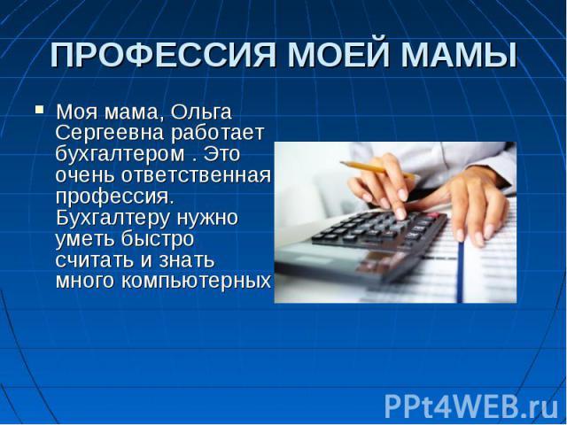 Моя мама, Ольга Сергеевна работает бухгалтером . Это очень ответственная профессия. Бухгалтеру нужно уметь быстро считать и знать много компьютерных Моя мама, Ольга Сергеевна работает бухгалтером . Это очень ответственная профессия. Бухгалтеру нужно…
