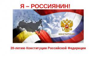 Я – РОССИЯНИН!20-летию Конституции Российской Федерации