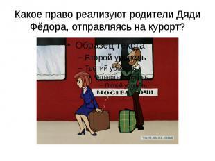 Какое право реализуют родители Дяди Фёдора, отправляясь на курорт?