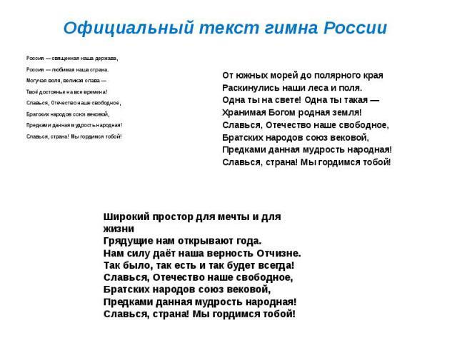 Официальный текст гимна РоссииРоссия— священная наша держава,Россия— любимая наша страна.Могучая воля, великая слава —Твоё достоянье на все времена!Славься, Отечество наше свободное,Братских народов союз вековой,Предками данная мудрость …