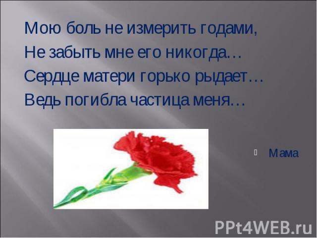 Мою боль не измерить годами, Мою боль не измерить годами, Не забыть мне его никогда…Сердце матери горько рыдает…Ведь погибла частица меня…Мама