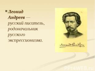 Леонид Андреев— русский писатель, родоначальник русского экспрессионизма.