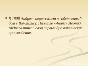 В 1908 Андреев переезжает в собственный дом в Ваммельсу. На вилле «Аванс» Леонид