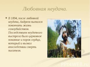 Любовная неудача. В 1894, после любовной неудачи, Андреев пытался покончить жизн