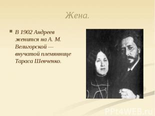 Жена. В 1902 Андреев женится на А. М. Велигорской — внучатой племяннице Тараса Ш