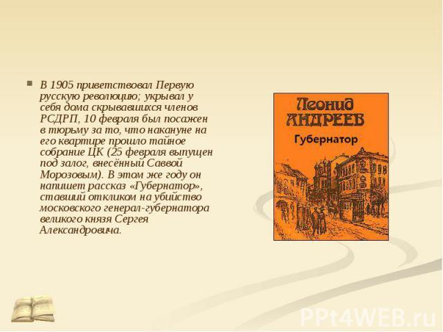 В 1905 приветствовал Первую русскую революцию; укрывал у себя дома скрывавшихся членов РСДРП, 10 февраля был посажен в тюрьму за то, что накануне на его квартире прошло тайное собрание ЦК (25 февраля выпущен под залог, внесённый Саввой Морозовым). В…