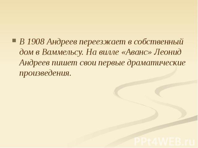 В 1908 Андреев переезжает в собственный дом в Ваммельсу. На вилле «Аванс» Леонид Андреев пишет свои первые драматические произведения. В 1908 Андреев переезжает в собственный дом в Ваммельсу. На вилле «Аванс» Леонид Андреев пишет свои первые драмати…