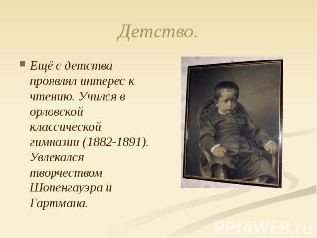 Детство. Ещё с детства проявлял интерес к чтению. Учился в орловской классической гимназии (1882-1891). Увлекался творчеством Шопенгауэра и Гартмана.