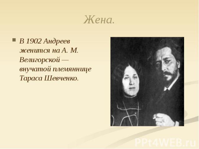 Жена. В 1902 Андреев женится на А. М. Велигорской — внучатой племяннице Тараса Шевченко.