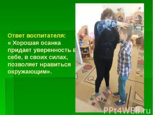 Ответ воспитателя: « Хорошая осанка придает уверенность в себе, в своих силах, п