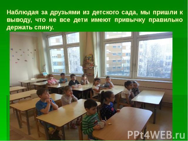 Наблюдая за друзьями из детского сада, мы пришли к выводу, что не все дети имеют привычку правильно держать спину.