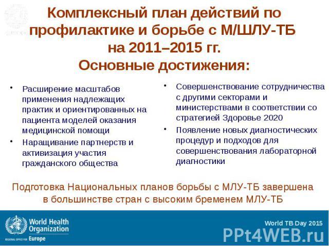 Комплексный план действий по профилактике и борьбе с М/ШЛУ-ТБ на 2011–2015 гг. Основные достижения: Расширение масштабов применения надлежащих практик и ориентированных на пациента моделей оказания медицинской помощи Наращивание партнерств и активиз…