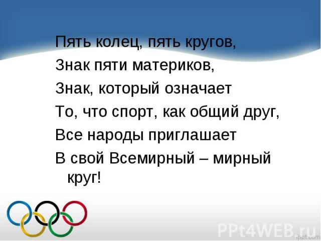 Пять колец, пять кругов, Пять колец, пять кругов, Знак пяти материков, Знак, который означает То, что спорт, как общий друг, Все народы приглашает В свой Всемирный – мирный круг!