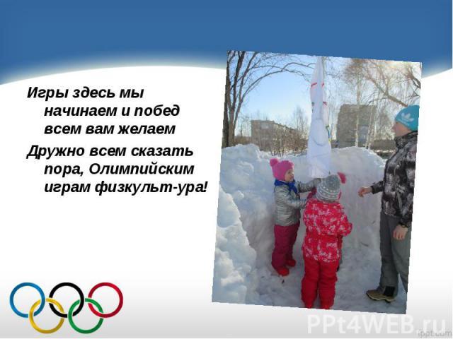 Игры здесь мы начинаем и побед всем вам желаем Игры здесь мы начинаем и побед всем вам желаем Дружно всем сказать пора, Олимпийским играм физкульт-ура!