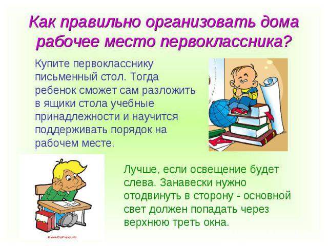 Купите первокласснику Купите первокласснику письменный стол. Тогда ребенок сможет сам разложить в ящики стола учебные принадлежности и научится поддерживать порядок на рабочем месте. Лучше, если освещение будет слева. Занавески нужно отодвинуть в ст…