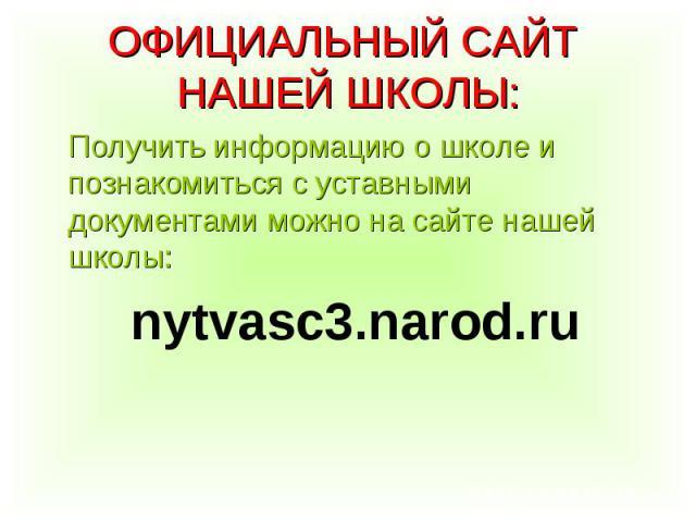 Получить информацию о школе и познакомиться с уставными документами можно на сайте нашей школы: Получить информацию о школе и познакомиться с уставными документами можно на сайте нашей школы: nytvasc3.narod.ru