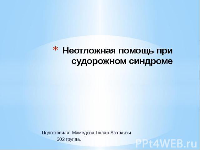 Неотложная помощь при судорожном синдроме Подготовила: Мамедова Гюлар Азаткызы 302 группа.