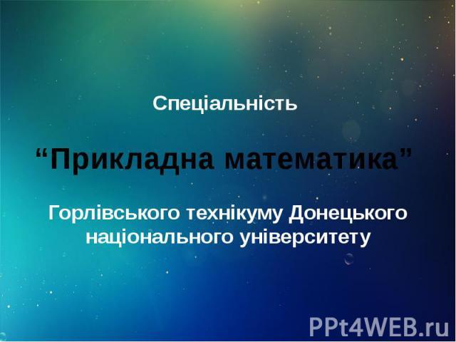 """Спеціальність """"Прикладна математика"""" Горлівського технікуму Донецького національного університету"""