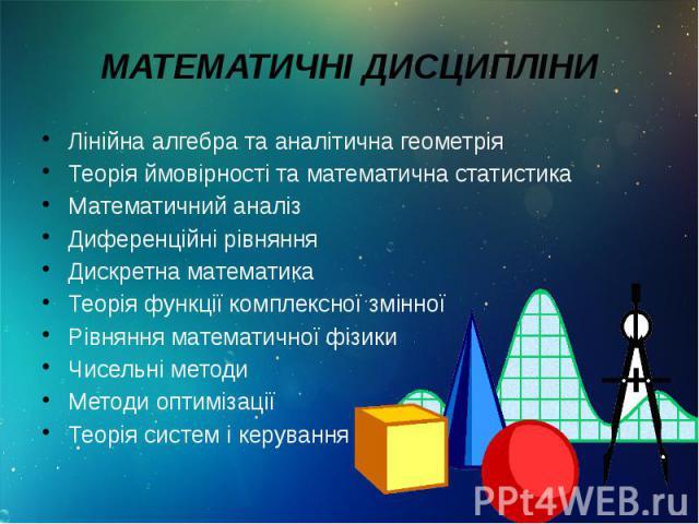 МАТЕМАТИЧНІ ДИСЦИПЛІНИ Лінійна алгебра та аналітична геометрія Теорія ймовірності та математична статистика Математичний аналіз Диференційні рівняння Дискретна математика Теорія функції комплексної змінної Рівняння математичної фізики Чисельні метод…