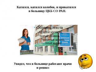 Катился, катился колобок, и прикатился в больницу ЦКБ СО РАН.