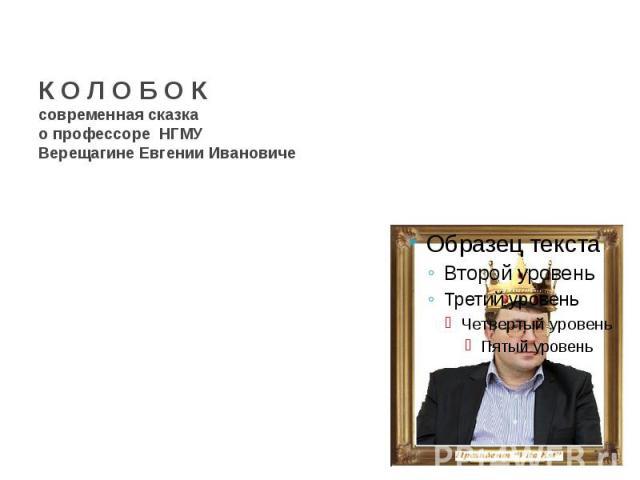 К О Л О Б О К современная сказка о профессоре НГМУВерещагине Евгении Ивановиче