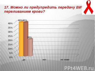17. Можно ли предупредить передачу ВИЧ переливанием крови?