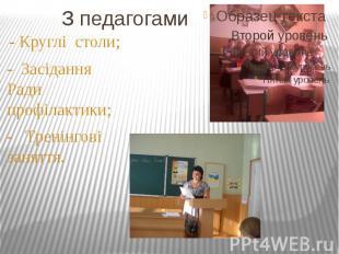 З педагогами - Круглі столи;- Засідання Ради профілактики;- Тренінгові заняття.