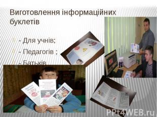 Виготовлення інформаційних буклетів- Для учнів;- Педагогів ;- Батьків