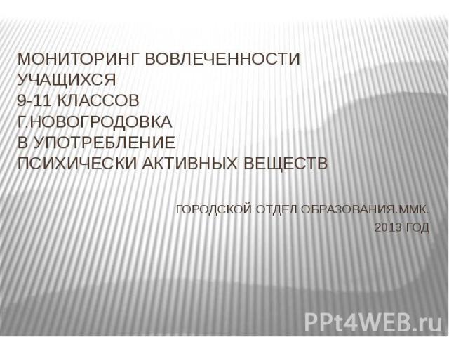 МОНИТОРИНГ ВОВЛЕЧЕННОСТИ УЧАЩИХСЯ9-11 КЛАССОВГ.НОВОГРОДОВКАВ УПОТРЕБЛЕНИЕПСИХИЧЕСКИ АКТИВНЫХ ВЕЩЕСТВГОРОДСКОЙ ОТДЕЛ ОБРАЗОВАНИЯ.ММК.2013 ГОД