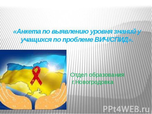 Отдел образования г.Новогродовка«Анкета по выявлению уровня знаний у учащихся по проблеме ВИЧ/СПИД».