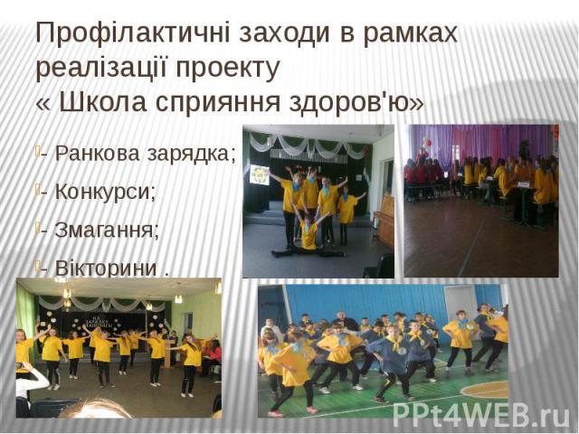 Профілактичні заходи в рамках реалізації проекту « Школа сприяння здоров'ю»- Ранкова зарядка;- Конкурси;- Змагання;- Вікторини .