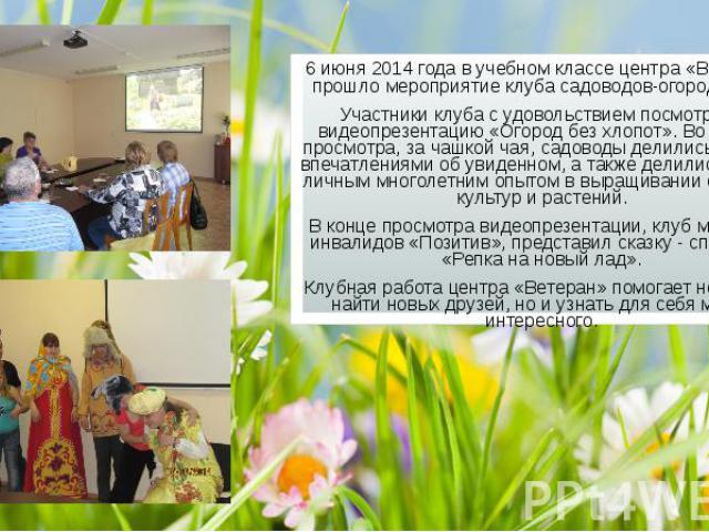 6 июня 2014 года в учебном классе центра «Ветеран» прошло мероприятие клуба садоводов-огородников. 6 июня 2014 года в учебном классе центра «Ветеран» прошло мероприятие клуба садоводов-огородников. Участники клуба с удовольствием посмотрели видеопре…