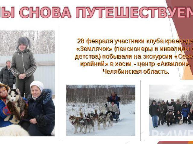 МЫ СНОВА ПУТЕШЕСТВУЕМ! 28 февраля участники клуба краеведения «Землячок» (пенсионеры и инвалиды с детства) побывали на экскурсии «Север крайний» в хаски - центр «Аквилон», Челябинская область.